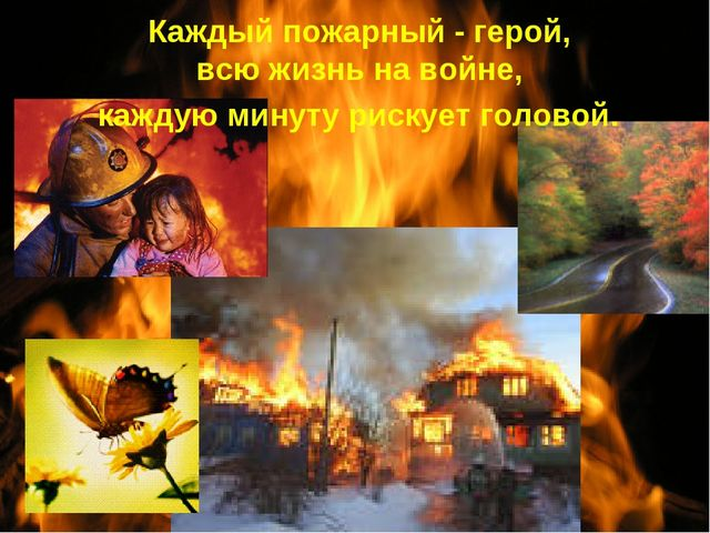 Каждый пожарный - герой, всю жизнь навойне, каждую минуту рискует головой.
