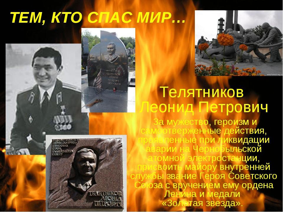 ТЕМ, КТО СПАСМИР… Телятников Леонид Петрович За мужество, героизм и самоотве...