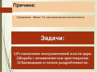 Причина: Стремление Ивана ΙV к неограниченной личной власти. Задачи: 1)Устано