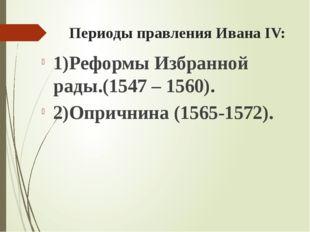 Периоды правления Ивана ΙV: 1)Реформы Избранной рады.(1547 – 1560). 2)Опрични