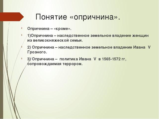 Понятие «опричнина». Опричнина – «кроме». 1)Опричнина – наследственное земель...
