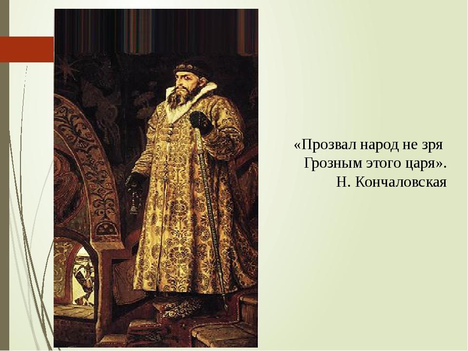 «Прозвал народ не зря Грозным этого царя». Н. Кончаловская