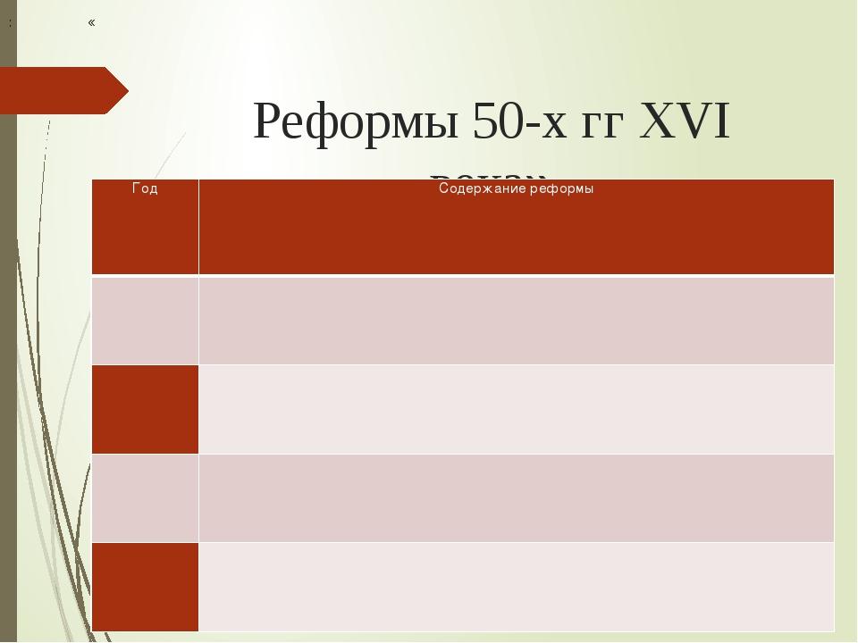 Реформы 50-х гг XVI века» : « Год Содержание реформы