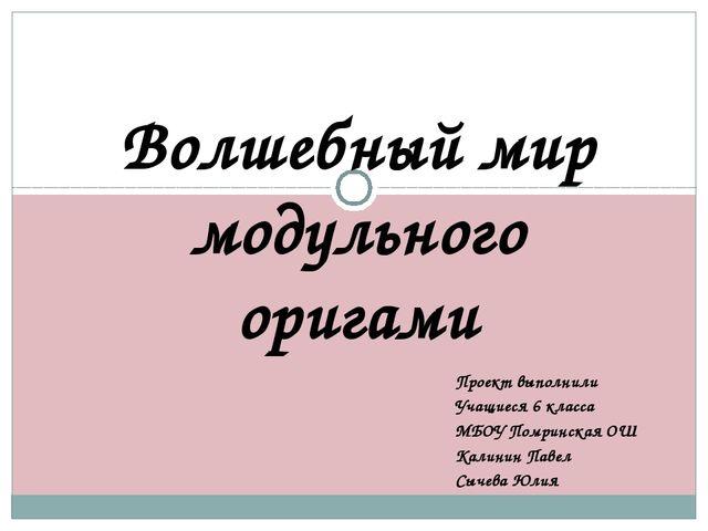 Волшебный мир модульного оригами Проект выполнили Учащиеся 6 класса МБОУ Помр...