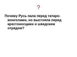 ? Почему Русь пала перед татаро-монголами, но выстояла перед крестоносцами и