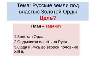 Тема: Русские земли под властью Золотой Орды Цель? План – задачи? Золотая Орд