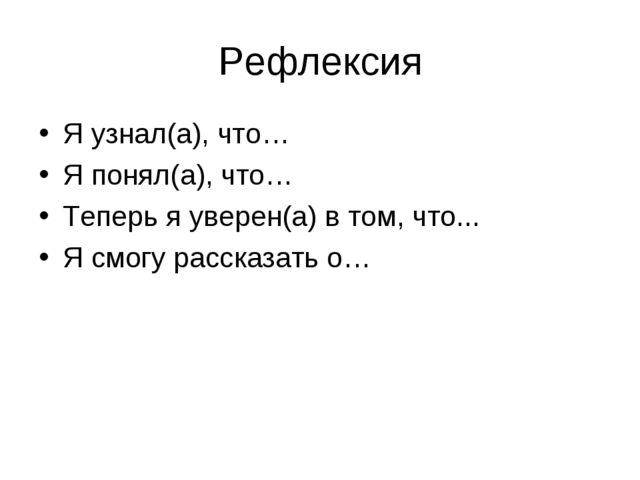 Рефлексия Я узнал(а), что… Я понял(а), что… Теперь я уверен(а) в том, что......