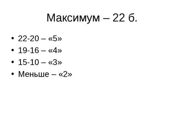 Максимум – 22 б. 22-20 – «5» 19-16 – «4» 15-10 – «3» Меньше – «2»
