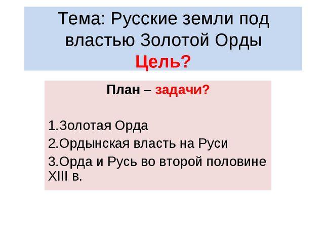 Тема: Русские земли под властью Золотой Орды Цель? План – задачи? Золотая Орд...