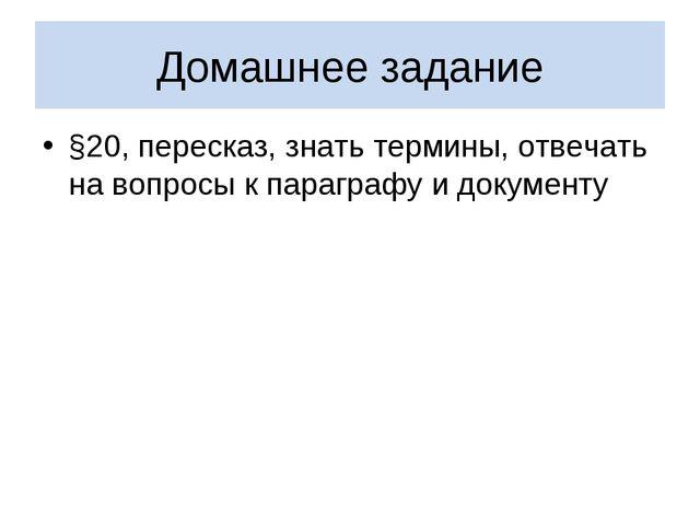 Домашнее задание §20, пересказ, знать термины, отвечать на вопросы к параграф...