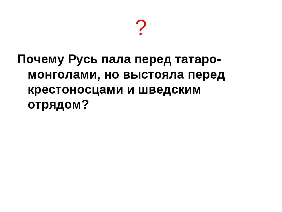 ? Почему Русь пала перед татаро-монголами, но выстояла перед крестоносцами и...