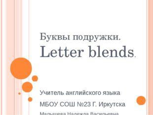 Буквы подружки. Letter blends. Учитель английского языка МБОУ СОШ №23 Г. Ирку