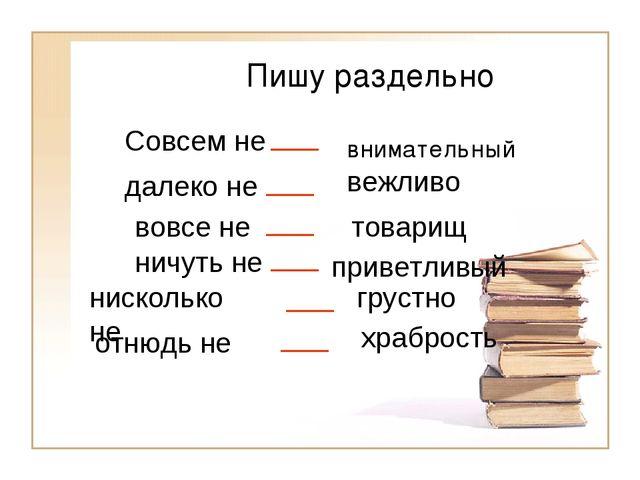 Пишу раздельно внимательный Совсем не ___ вежливо далеко не ___ товарищ вовсе...