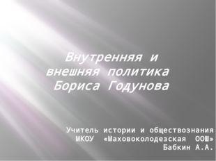 Внутренняя и внешняя политика Бориса Годунова Учитель истории и обществознани