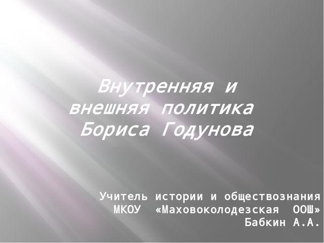 Внутренняя и внешняя политика Бориса Годунова Учитель истории и обществознани...