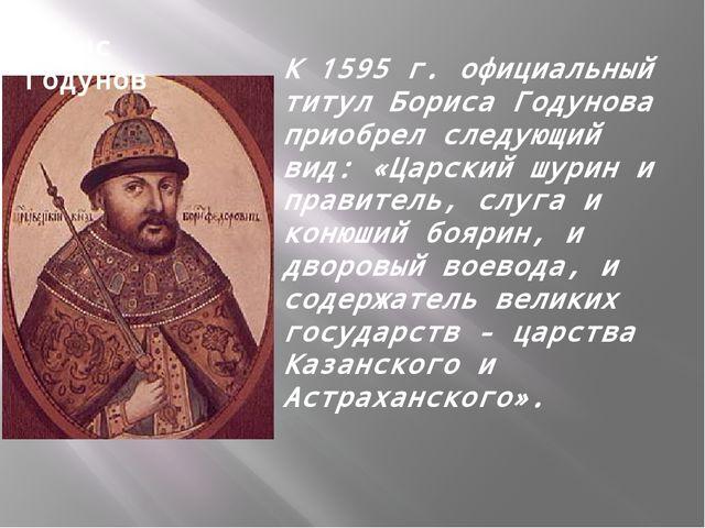 К 1595 г. официальный титул Бориса Годунова приобрел следующий вид: «Царский...