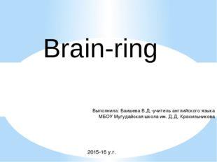 Brain-ring Выполнила: Баишева В.Д.-учитель английского языка МБОУ Мугудайская