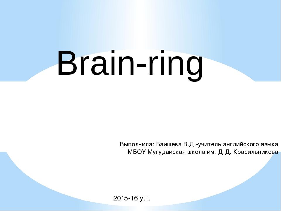 Brain-ring Выполнила: Баишева В.Д.-учитель английского языка МБОУ Мугудайская...