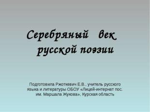 Серебряный век русской поэзии Подготовила Ржоткевич Е.В., учитель русского яз