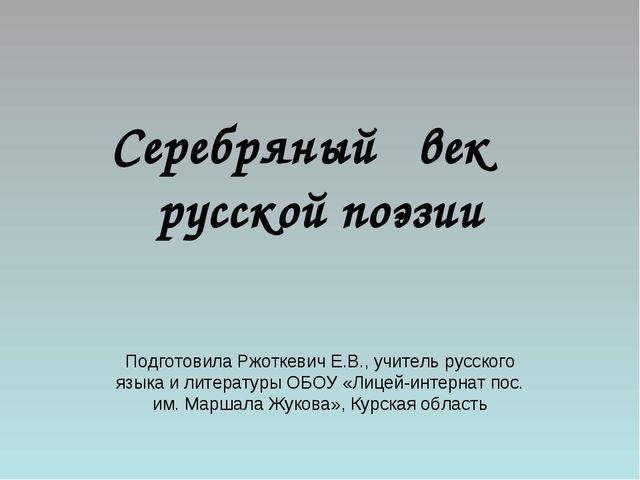 Серебряный век русской поэзии Подготовила Ржоткевич Е.В., учитель русского яз...