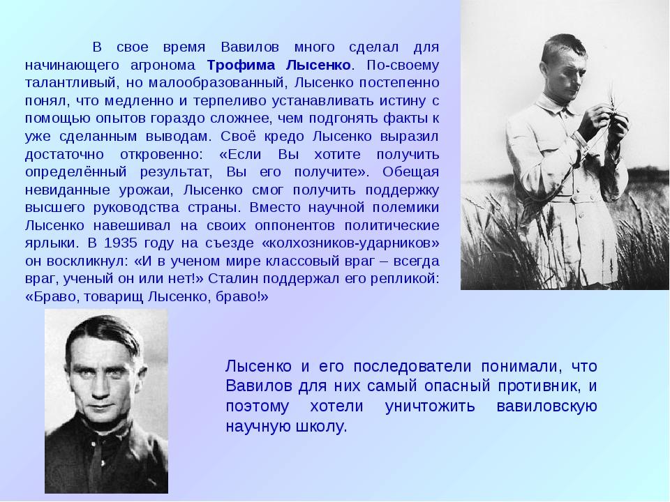 В свое время Вавилов много сделал для начинающего агронома Трофима Лысенко....
