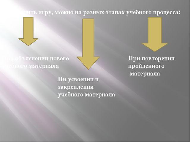 Проводить игру, можно на разных этапах учебного процесса: При объяснении ново...