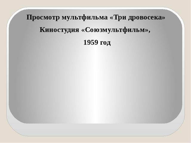 Просмотр мультфильма «Три дровосека» Киностудия «Союзмультфильм», 1959 год