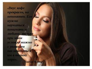 «Вкус кофе прекрасен, но непонятен. Его нужно научиться понимать и любить, то