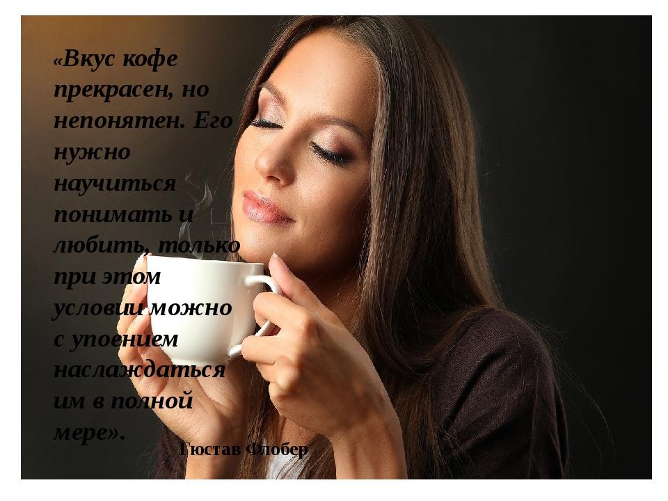 «Вкус кофе прекрасен, но непонятен. Его нужно научиться понимать и любить, то...