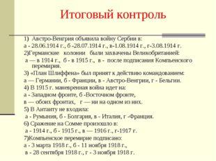 Итоговый контроль 1) Австро-Венгрия объявила войну Сербии в: а - 28.06.1914 г