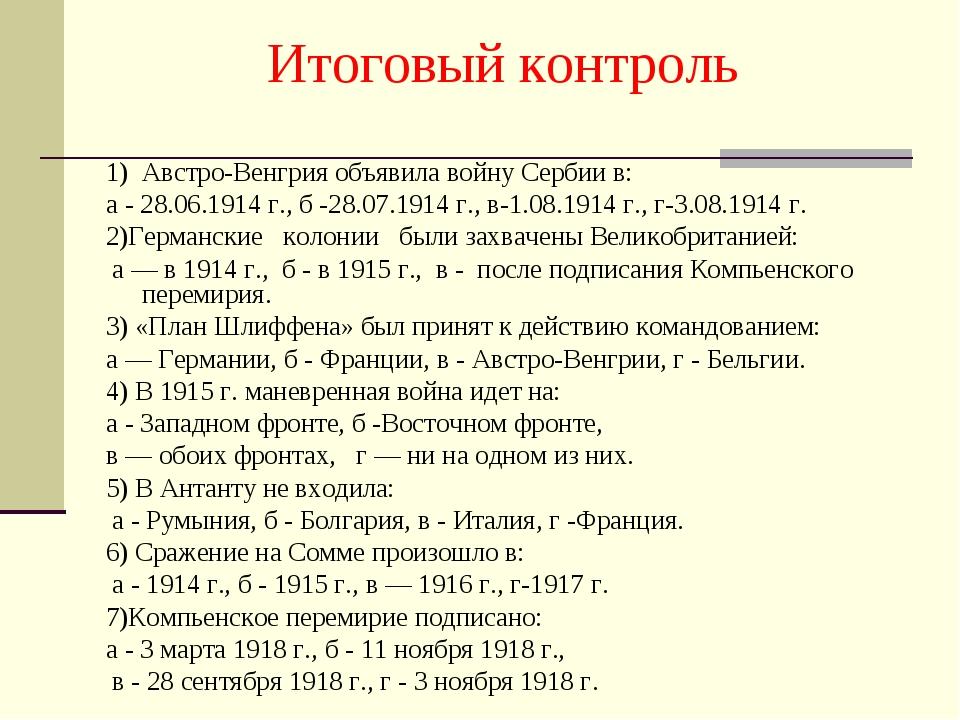 Итоговый контроль 1) Австро-Венгрия объявила войну Сербии в: а - 28.06.1914 г...