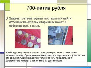 700-летие рубля Задача третьей группы: постараться найти истинных ценителей
