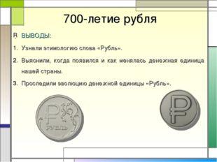 700-летие рубля ВЫВОДЫ: Узнали этимологию слова «Рубль». Выяснили, когда поя