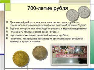 700-летие рубля Цель нашей работы – выяснить этимологию слова «рубль» и прос