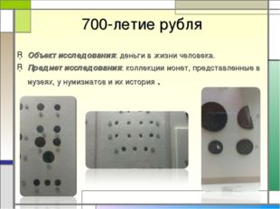 700-летие рубля Объект исследования: деньги в жизни человека. Предмет исслед