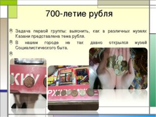 700-летие рубля Задача первой группы: выяснить, как в различных музеях Казан