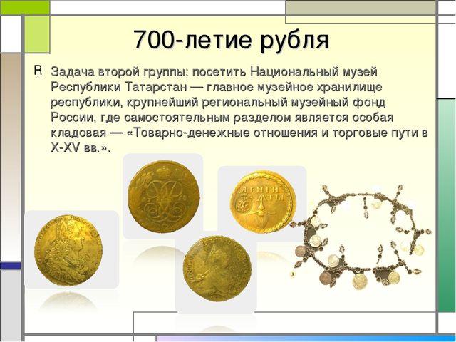 700-летие рубля Задача второй группы: посетить Национальный музей Республики...