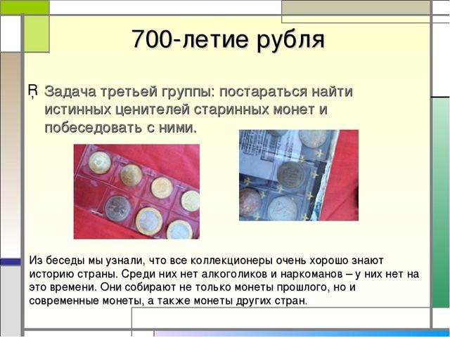 700-летие рубля Задача третьей группы: постараться найти истинных ценителей...