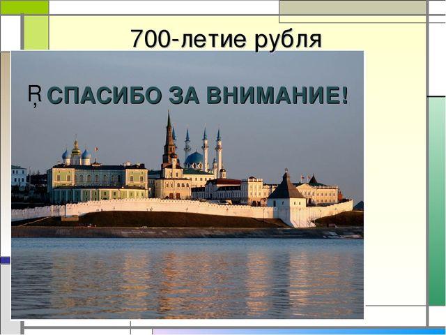 700-летие рубля СПАСИБО ЗА ВНИМАНИЕ!