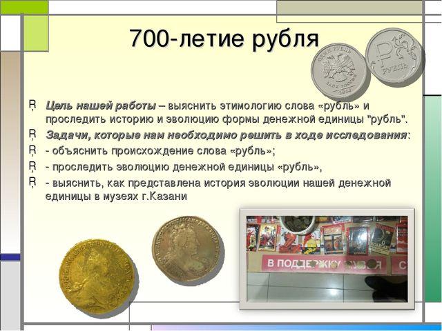 700-летие рубля Цель нашей работы – выяснить этимологию слова «рубль» и прос...