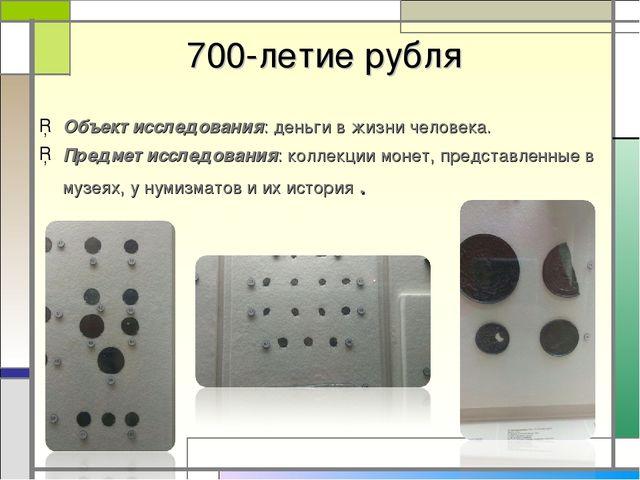 700-летие рубля Объект исследования: деньги в жизни человека. Предмет исслед...