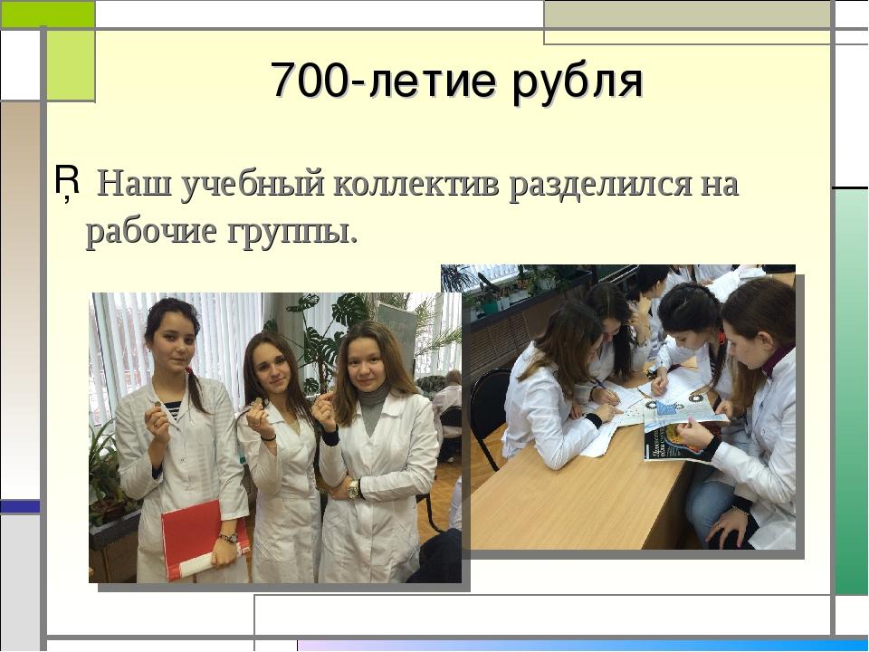 700-летие рубля Наш учебный коллектив разделился на рабочие группы.