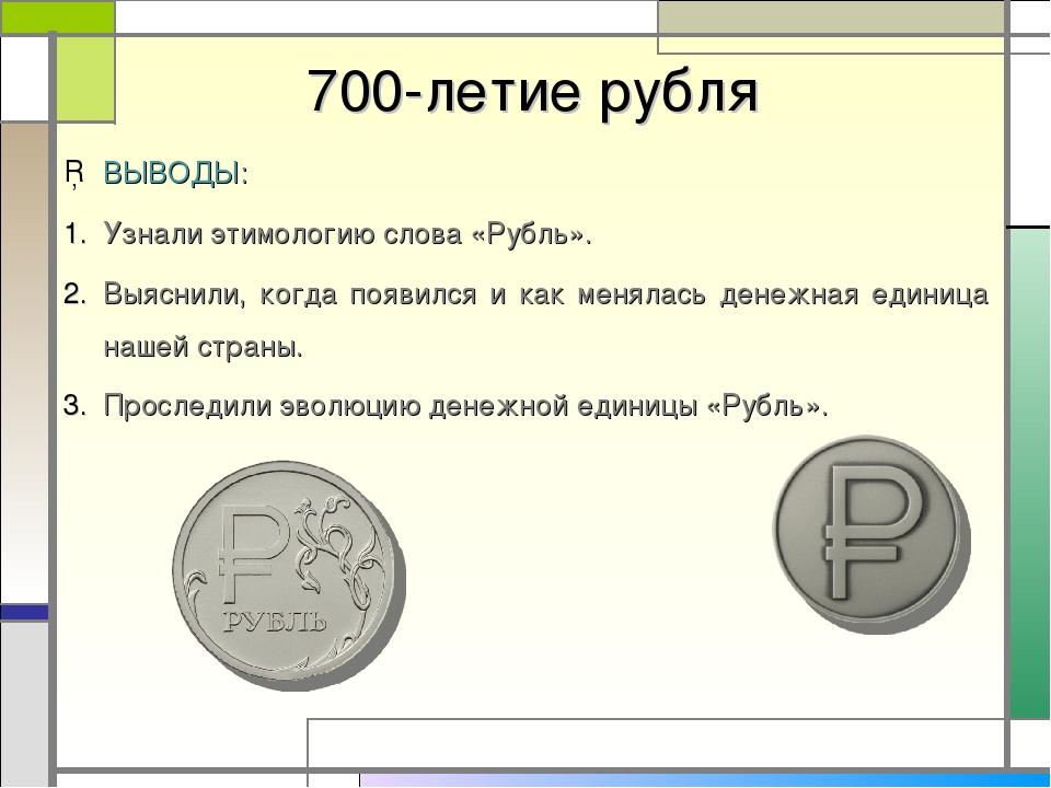700-летие рубля ВЫВОДЫ: Узнали этимологию слова «Рубль». Выяснили, когда поя...