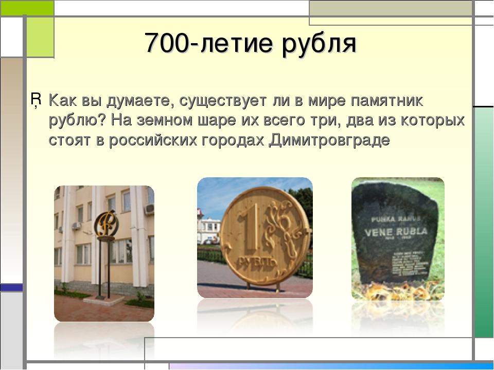 700-летие рубля Как вы думаете, существует ли в мире памятник рублю? На земн...