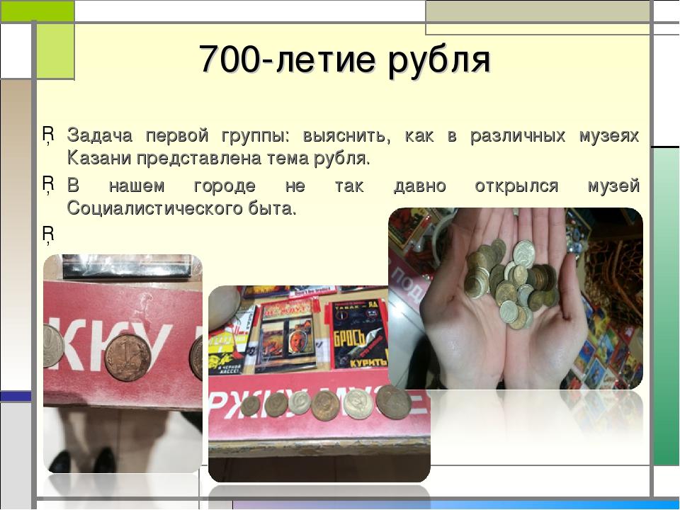 700-летие рубля Задача первой группы: выяснить, как в различных музеях Казан...