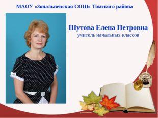 МАОУ «Зональненская СОШ» Томского района Шутова Елена Петровна учитель началь