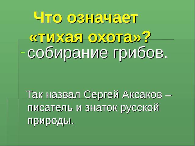 Что означает «тихая охота»? собирание грибов. Так назвал Сергей Аксаков – пи...