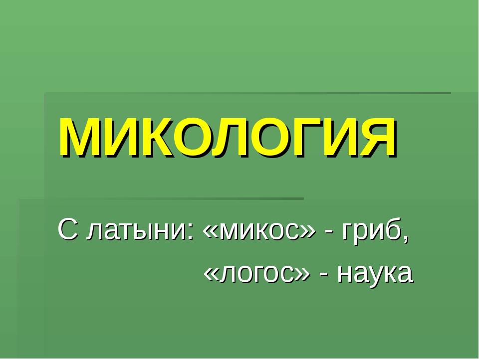 МИКОЛОГИЯ С латыни: «микос» - гриб, «логос» - наука