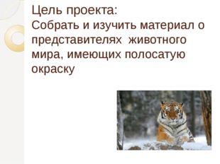 Цель проекта: Собрать и изучить материал о представителях  животного мира, им