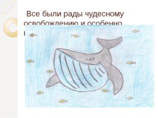 Все были рады чудесному освобождению и особенно конечно кит.